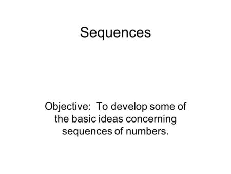Sequences Objective: To develop some of the basic ideas concerning sequences of numbers.