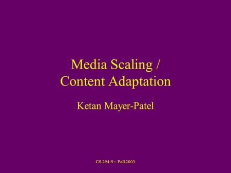 CS 294-9 :: Fall 2003 Media Scaling / Content Adaptation Ketan Mayer-Patel.
