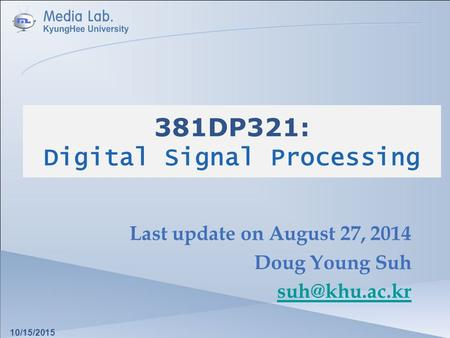 381DP321: Digital Signal Processing Last update on August 27, 2014 Doug Young Suh 10/15/2015.