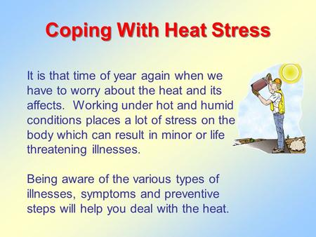 Coping With Heat Stress It is that time of year again when we have to worry about the heat and its affects. Working under hot and humid conditions places.