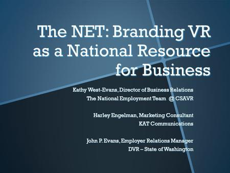 The NET: Branding VR as a National Resource for Business Kathy West-Evans, Director of Business Relations The National Employment CSAVR Harley Engelman,
