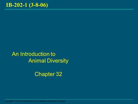 Copyright © 2005 Pearson Education, Inc. publishing as Benjamin Cummings IB-202-1 (3-8-06) An Introduction to Animal Diversity Chapter 32.