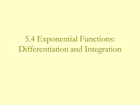 5.4 Exponential Functions: Differentiation and Integration.