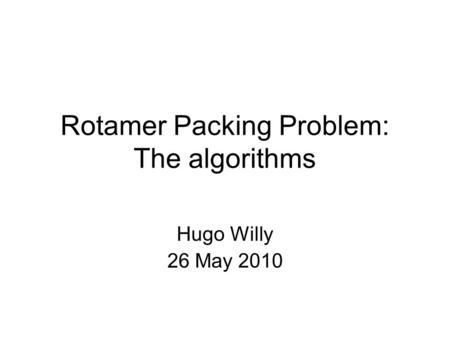 Rotamer Packing Problem: The algorithms Hugo Willy 26 May 2010.