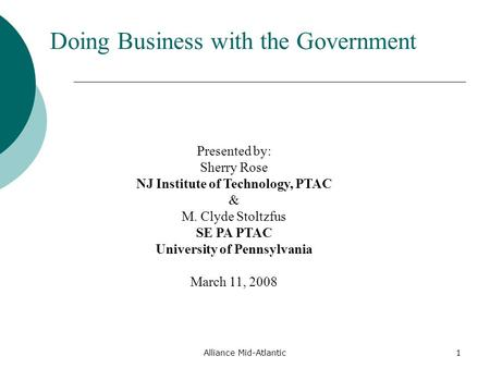 Alliance Mid-Atlantic1 Doing Business with the Government Presented by: Sherry Rose NJ Institute of Technology, PTAC & M. Clyde Stoltzfus SE PA PTAC University.