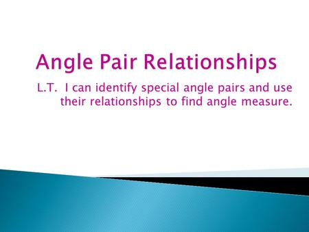 L.T. I can identify special angle pairs and use their relationships to find angle measure.