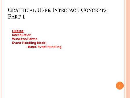 G RAPHICAL U SER I NTERFACE C ONCEPTS : P ART 1 1 Outline Introduction Windows Forms Event-Handling Model - Basic Event Handling.