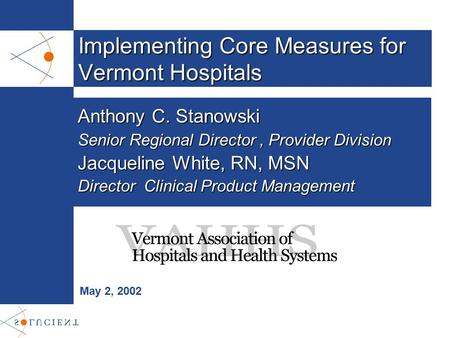 Implementing Core Measures for Vermont Hospitals May 2, 2002 Anthony C. Stanowski Senior Regional Director, Provider Division Jacqueline White, RN, MSN.