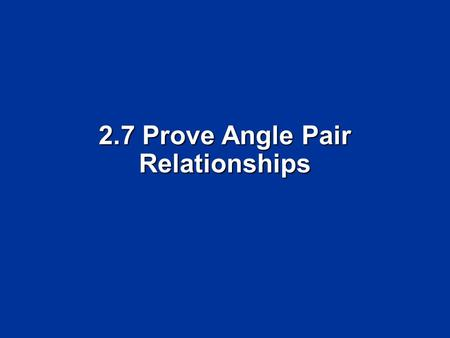 2.7 Prove Angle Pair Relationships. Objectives Write proofs involving supplementary and complementary angles Write proofs involving supplementary and.