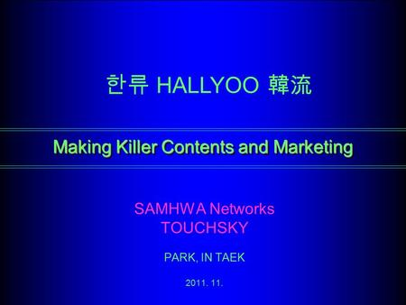 Making Killer Contents and Marketing SAMHWA Networks TOUCHSKY PARK, IN TAEK 2011. 11. 한류 HALLYOO 韓流.