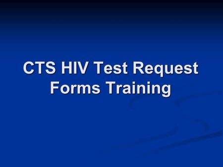CTS HIV Test Request Forms Training. Overview Introduction Introduction Explore new form Explore new form Practice Practice.