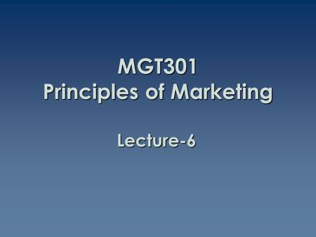 Lecture-6 MGT301 Principles of Marketing. Summary of Lecture-5.