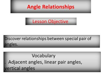Angle Relationships Lesson Objective Discover relationships between special pair of angles. Vocabulary. Adjacent angles, linear pair angles, vertical angles.