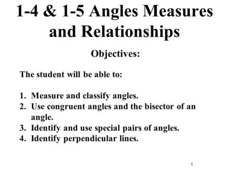 1 1-4 & 1-5 Angles Measures and Relationships Objectives: The student will be able to: 1.Measure and classify angles. 2.Use congruent angles and the bisector.