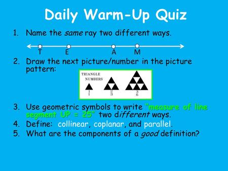 "Daily Warm-Up Quiz 1.Name the same ray two different ways. T E A M 2.Draw the next picture/number in the picture pattern: ""measure of line segment UP ="