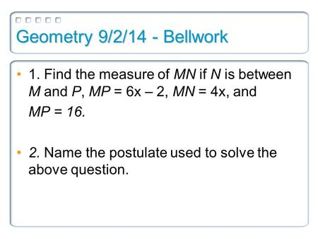 Geometry 9/2/14 - Bellwork 1. Find the measure of MN if N is between M and P, MP = 6x – 2, MN = 4x, and MP = 16. 2. Name the postulate used to solve the.