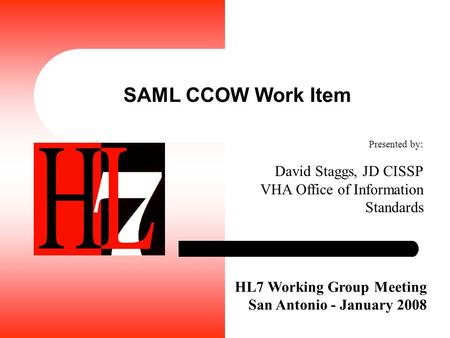 SAML CCOW Work Item HL7 Working Group Meeting San Antonio - January 2008 Presented by: David Staggs, JD CISSP VHA Office of Information Standards.