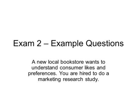 Exam 2 – Example Questions A new local bookstore wants to understand consumer likes and preferences. You are hired to do a marketing research study.