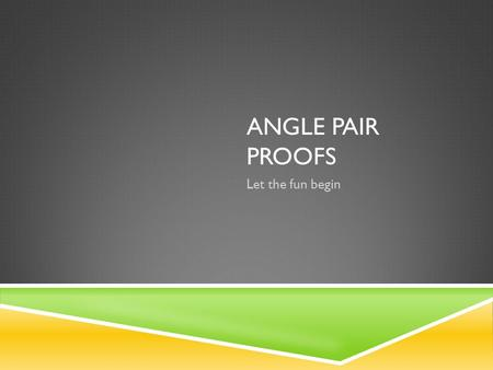 ANGLE PAIR PROOFS Let the fun begin. 10-22-2014  Pick Up Notes from back  Get HW out to grade.