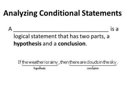 Analyzing Conditional Statements A _______________________________ is a logical statement that has two parts, a hypothesis and a conclusion.