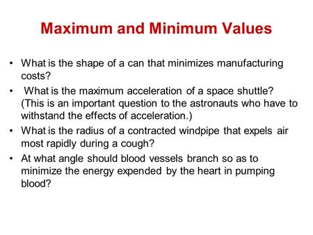 Maximum and Minimum Values What is the shape of a can that minimizes manufacturing costs? What is the maximum acceleration of a space shuttle? (This is.