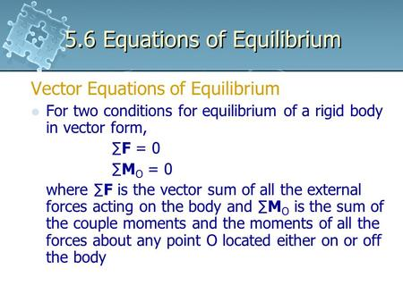 5.6 Equations of Equilibrium Vector Equations of Equilibrium For two conditions for equilibrium of a rigid body in vector form, ∑F = 0 ∑M O = 0 where ∑F.