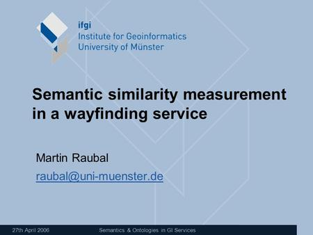 27th April 2006Semantics & Ontologies in GI Services Semantic similarity measurement in a wayfinding service Martin Raubal