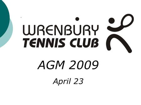 AGM 2009 April 23. Wrenbury Tennis Club AGM 2009 Agenda General Welcome and an Introduction to the Tennis Committee Members AGM minutes from 2008 Treasury.