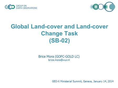Global Land-cover and Land-cover Change Task (SB-02) Brice Mora (GOFC-GOLD LC) GEO-X Ministerial Summit, Geneva, January 14, 2014.