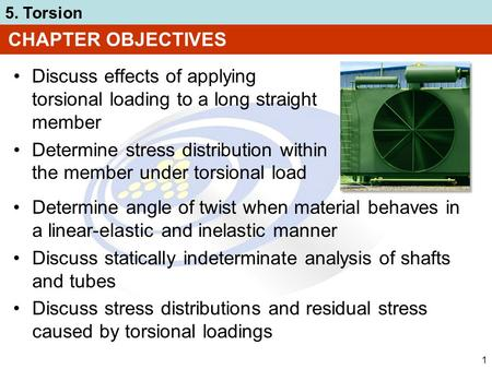 5. Torsion 1 CHAPTER OBJECTIVES Discuss effects of applying torsional loading to a long straight member Determine stress distribution within the member.