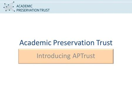 Academic Preservation Trust Introducing APTrust. HOW THE DISCUSSION BEGAN In the beginning…