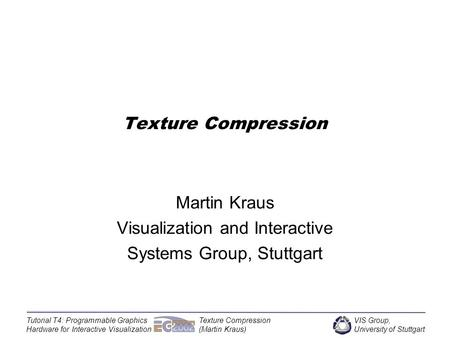 VIS Group, University of Stuttgart Tutorial T4: Programmable Graphics Hardware for Interactive Visualization Texture Compression (Martin Kraus) Texture.