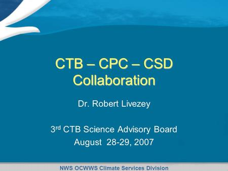 NWS OCWWS Climate Services Division CTB – CPC – CSD Collaboration Dr. Robert Livezey 3 rd CTB Science Advisory Board August 28-29, 2007.