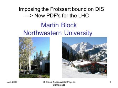 Jan, 2007M. Block, Aspen Winter Physics Conference 1 Imposing the Froissart bound on DIS ---> New PDF's for the LHC Martin Block Northwestern University.