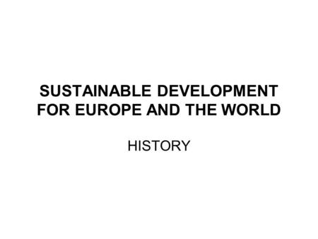 SUSTAINABLE DEVELOPMENT FOR EUROPE AND THE WORLD HISTORY.