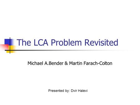 The LCA Problem Revisited Michael A.Bender & Martin Farach-Colton Presented by: Dvir Halevi.