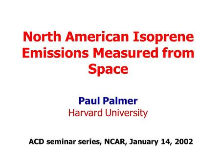 North American Isoprene Emissions Measured from Space Paul Palmer Harvard University ACD seminar series, NCAR, January 14, 2002.