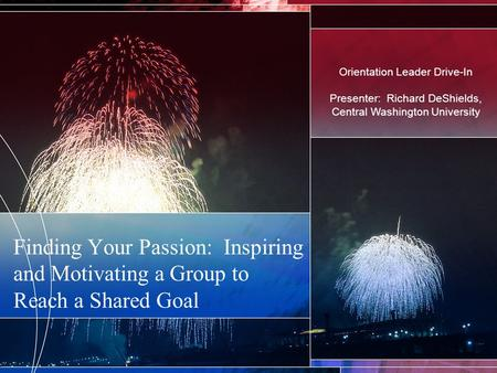 Finding Your Passion: Inspiring and Motivating a Group to Reach a Shared Goal Orientation Leader Drive-In Presenter: Richard DeShields, Central Washington.
