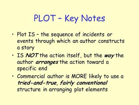 PLOT – Key Notes Plot IS – the sequence of incidents or events through which an author constructs a story IS NOT the action itself, but the way the author.