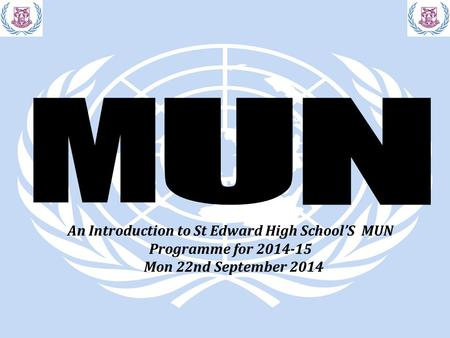 An Introduction to St Edward High School'S MUN Programme for 2014-15 Mon 22nd September 2014.