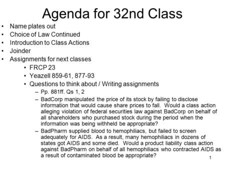 1 Agenda for 32nd Class Name plates out Choice of Law Continued Introduction to Class Actions Joinder Assignments for next classes FRCP 23 Yeazell 859-61,