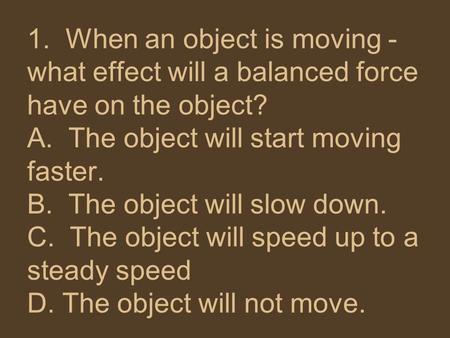 1. When an object is moving - what effect will a balanced force have on the object?  A. The object will start moving faster. B. The object will slow.