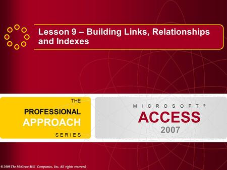 © 2008 The McGraw-Hill Companies, Inc. All rights reserved. ACCESS 2007 M I C R O S O F T ® THE PROFESSIONAL APPROACH S E R I E S Lesson 9 – Building Links,