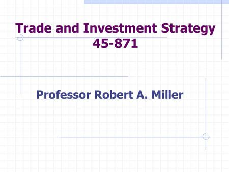 Trade and Investment Strategy 45-871 Professor Robert A. Miller.