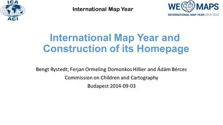 International Map Year and Construction of its Homepage Bengt Rystedt, Ferjan Ormeling Domonkos Hillier and Ádám Bérces Commission on Children and Cartography.