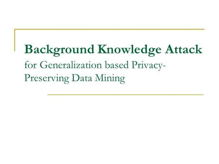 Background Knowledge Attack for Generalization based Privacy- Preserving Data Mining.