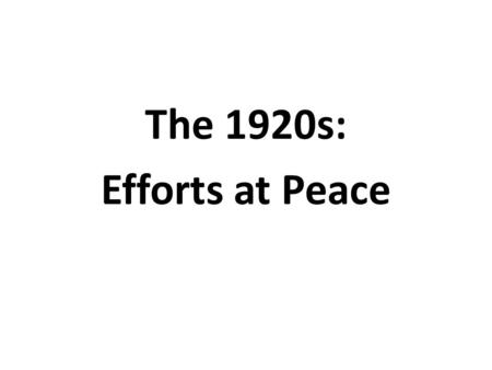 The 1920s: Efforts at Peace. Earlier Efforts The Hague Peace Conferences of 1899 and 1907 were efforts to solve problems before they led to a major war.