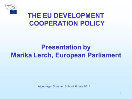 1 THE EU DEVELOPMENT COOPERATION POLICY Presentation by Marika Lerch, European Parliament Alpeuregio Summer School, 6 July 2011.