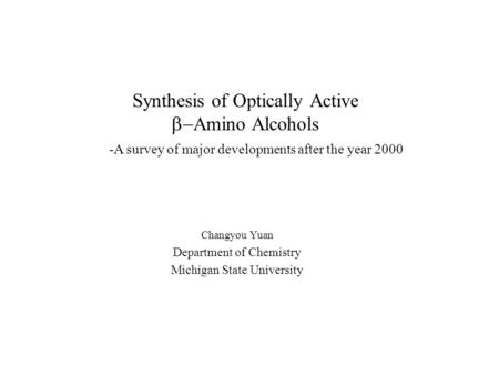 Synthesis of Optically Active  Amino Alcohols Changyou Yuan Department of Chemistry Michigan State University -A survey of major developments after the.