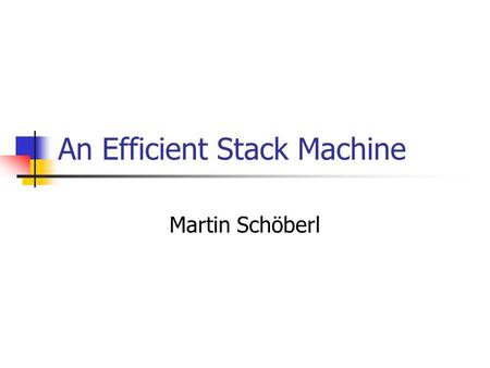 An Efficient Stack Machine Martin Schöberl. JOP Stack Architecture2 Overview JVM stack machine Parameter passing Stack access patterns Common stack caches.